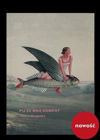 Tytuł: Pij ze mną kompot, autorka: Justyna Bargielska, wydawca: Wydawnictwo Wolno